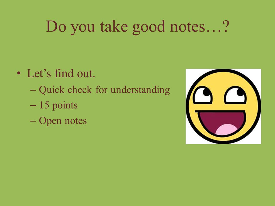 Do you take good notes… Let's find out. Quick check for understanding