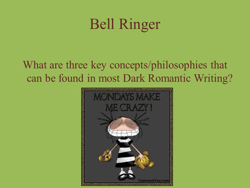 Bell Ringer What are three key concepts/philosophies that can be found in most Dark Romantic Writing
