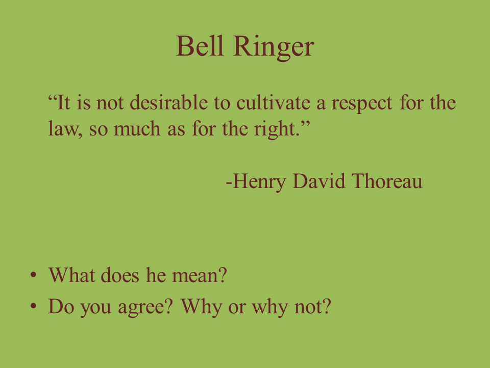 Bell Ringer It is not desirable to cultivate a respect for the law, so much as for the right. -Henry David Thoreau.