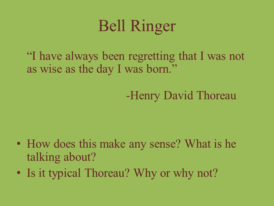 Bell Ringer I have always been regretting that I was not as wise as the day I was born. -Henry David Thoreau.
