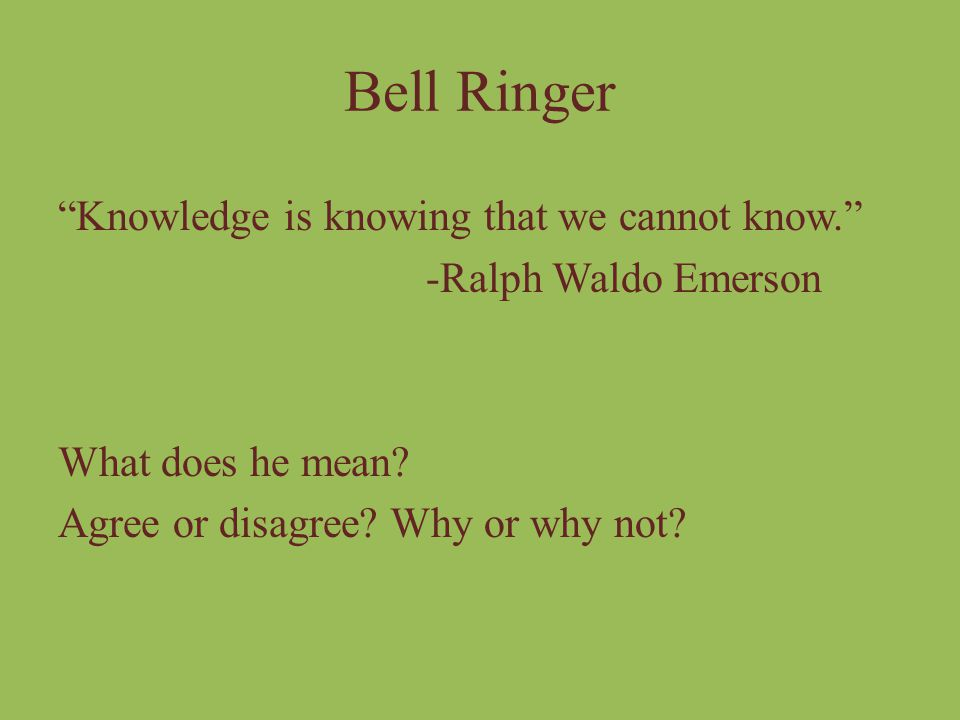 Bell Ringer Knowledge is knowing that we cannot know. -Ralph Waldo Emerson What does he mean.