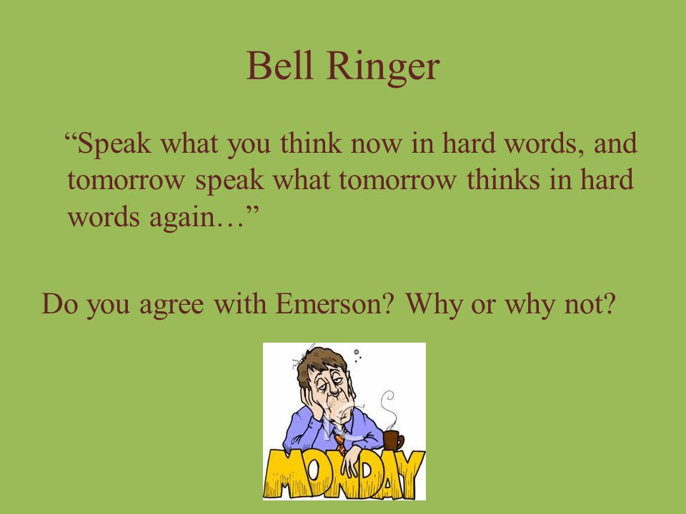 Bell Ringer Speak what you think now in hard words, and tomorrow speak what tomorrow thinks in hard words again…