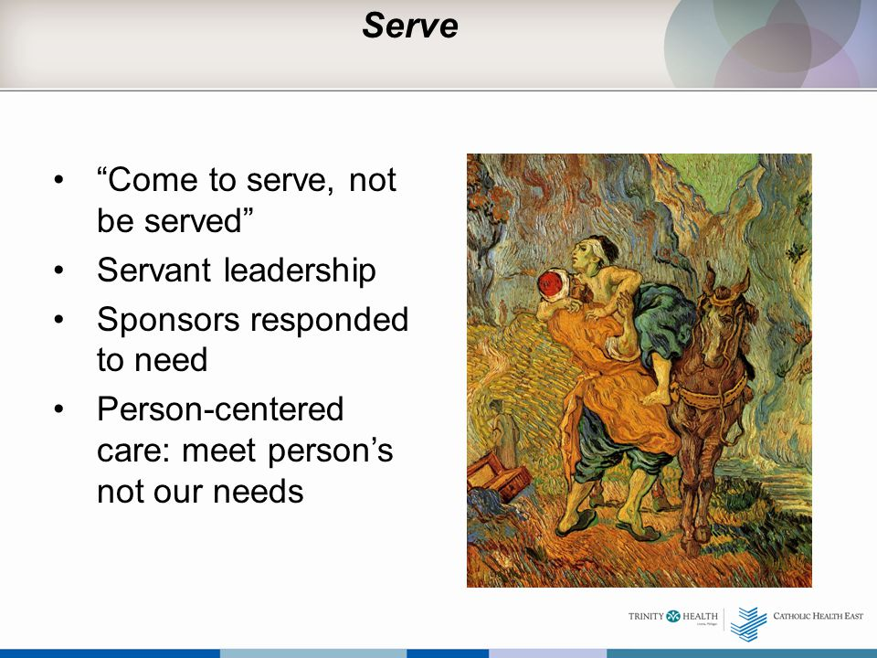 Serve Come to serve, not be served Servant leadership