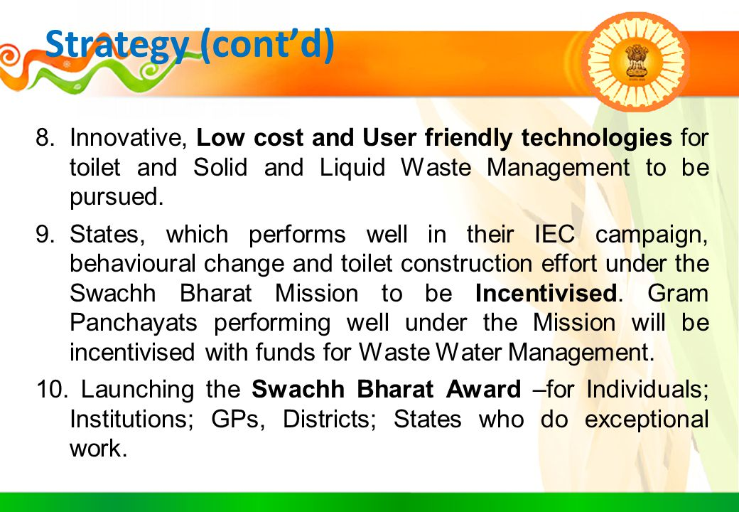 Strategy (cont'd) Innovative, Low cost and User friendly technologies for toilet and Solid and Liquid Waste Management to be pursued.