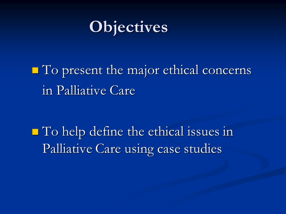 Objectives To present the major ethical concerns in Palliative Care