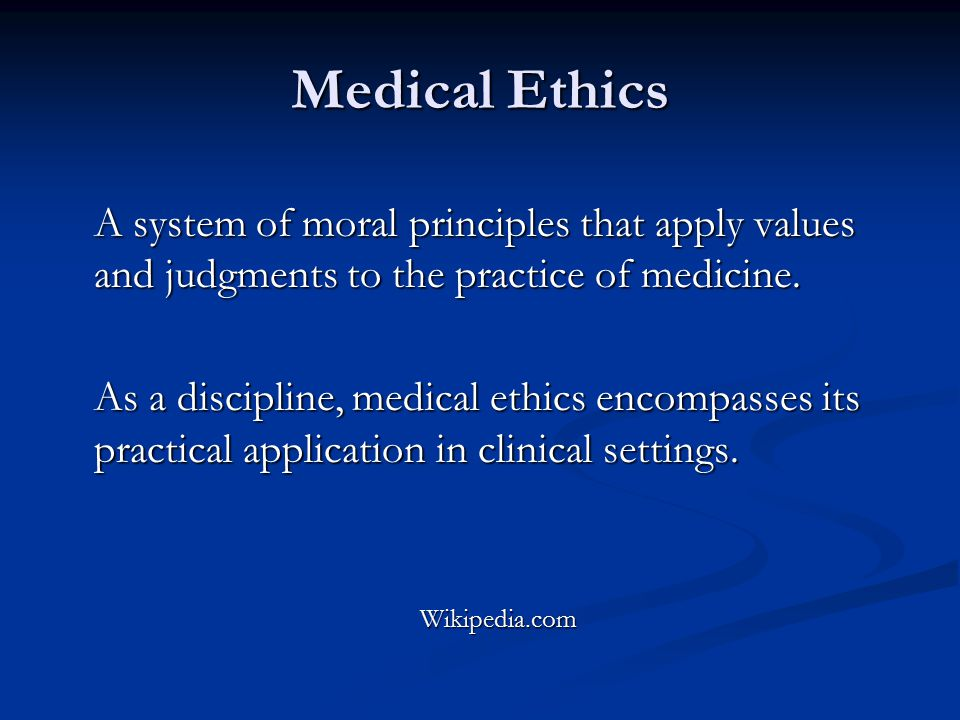 Medical Ethics A system of moral principles that apply values and judgments to the practice of medicine.