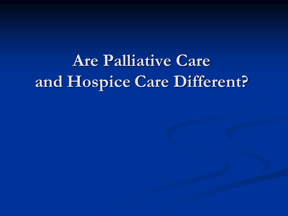 Are Palliative Care and Hospice Care Different