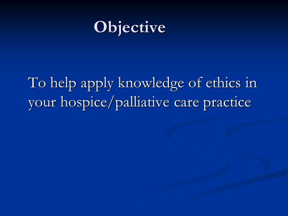 Objective To help apply knowledge of ethics in your hospice/palliative care practice