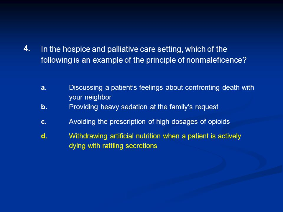 4. In the hospice and palliative care setting, which of the following is an example of the principle of nonmaleficence
