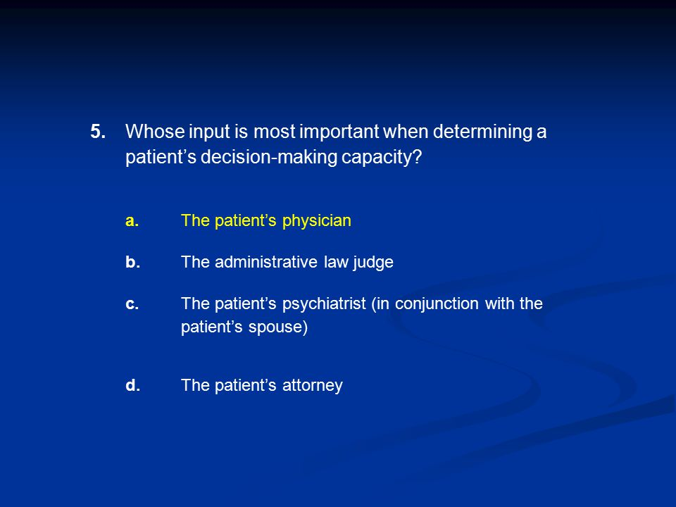 5. Whose input is most important when determining a patient's decision-making capacity a. The patient's physician.
