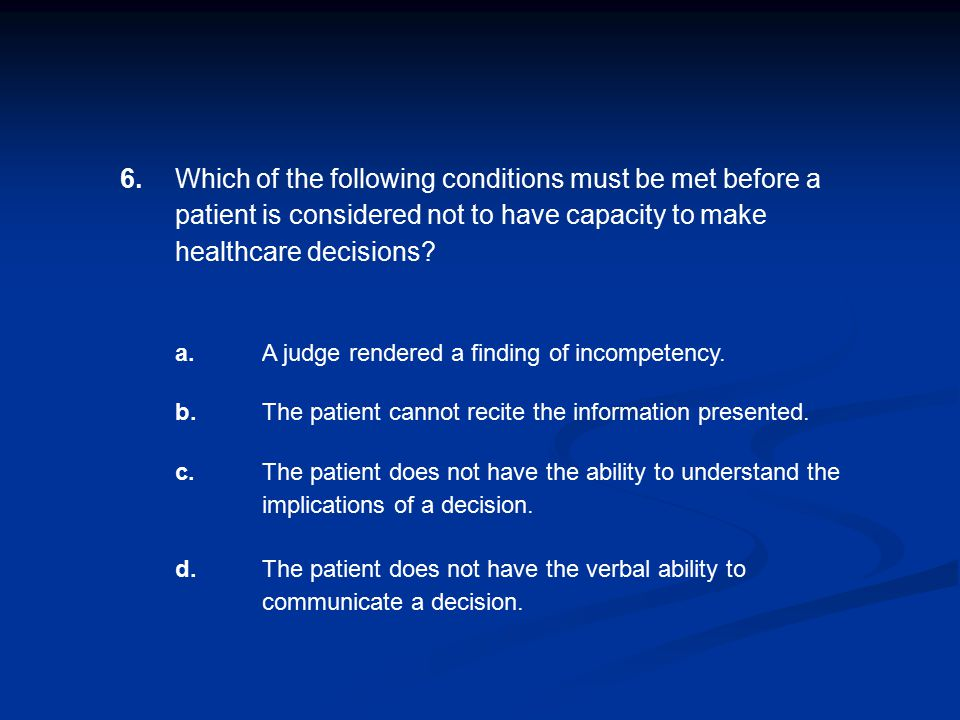6. Which of the following conditions must be met before a patient is considered not to have capacity to make healthcare decisions