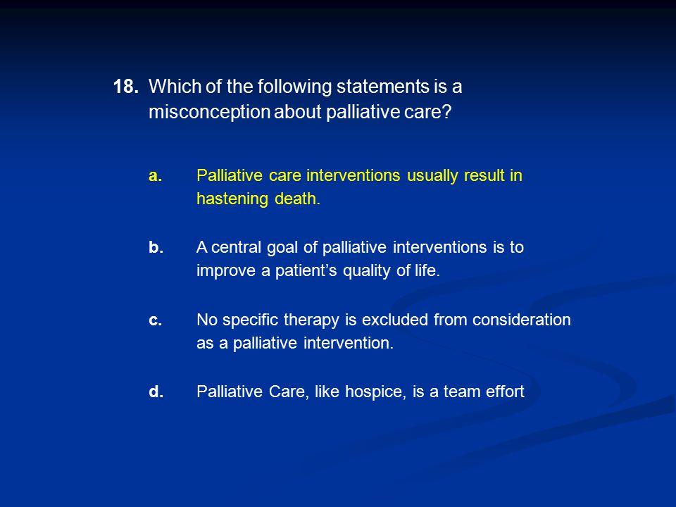 18. Which of the following statements is a misconception about palliative care a.