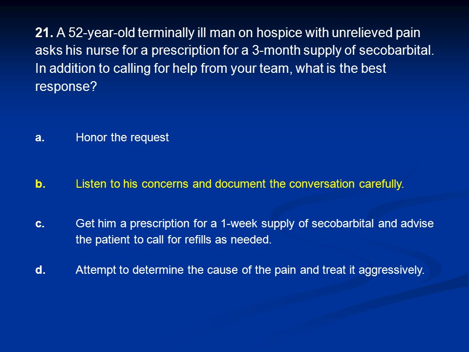 21. A 52-year-old terminally ill man on hospice with unrelieved pain asks his nurse for a prescription for a 3-month supply of secobarbital. In addition to calling for help from your team, what is the best response