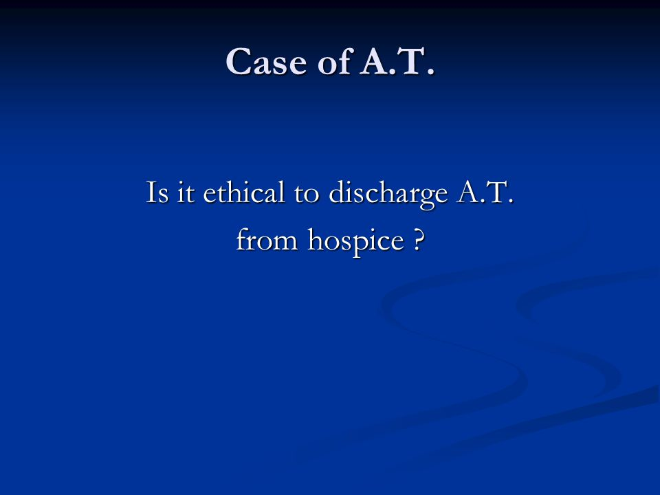 Is it ethical to discharge A.T. from hospice