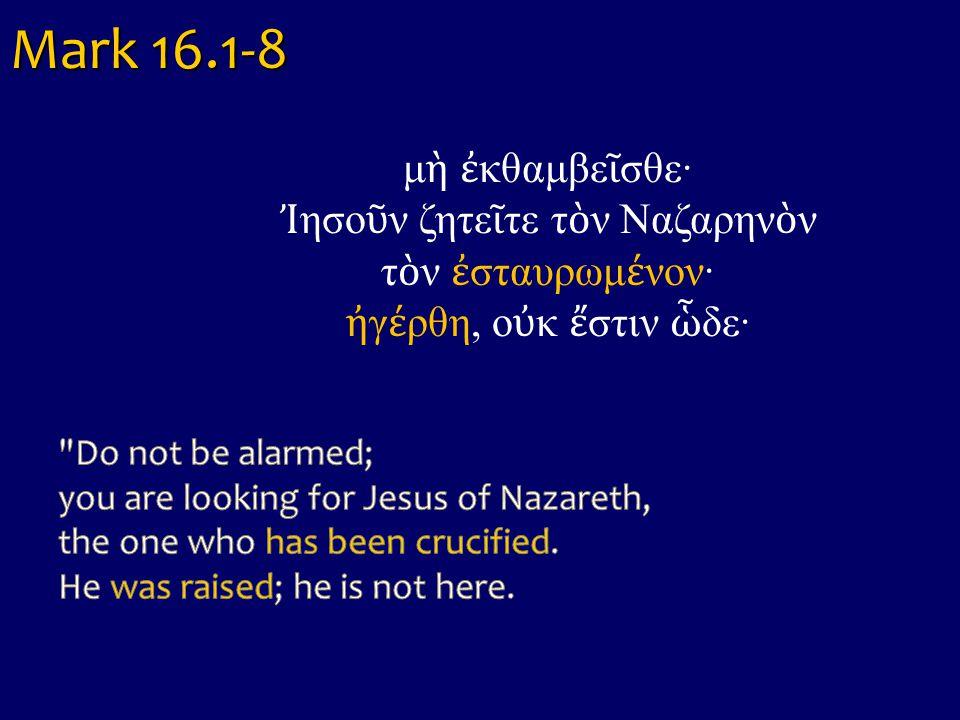 Mark 16.1-8 μὴ ἐκθαμβεῖσθε· Ἰησοῦν ζητεῖτε τὸν Ναζαρηνὸν τὸν ἐσταυρωμένον· ἠγέρθη, οὐκ ἔστιν ὧδε·