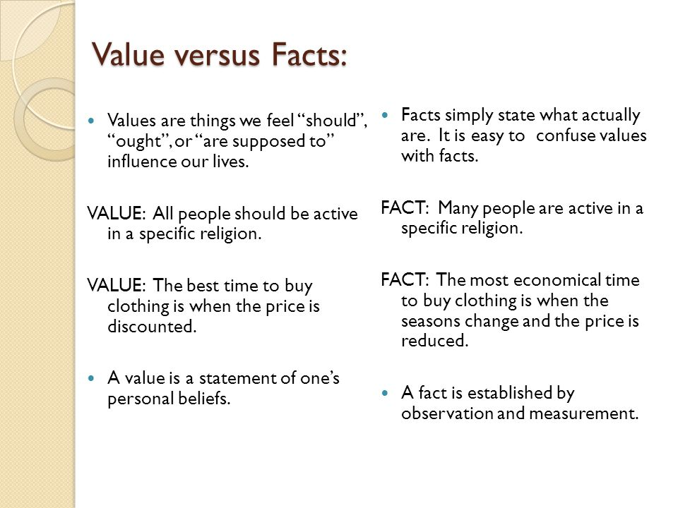 Value versus Facts: Facts simply state what actually are. It is easy to confuse values with facts.