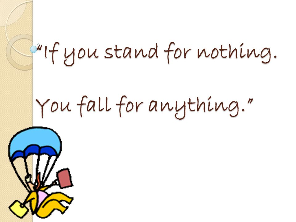 If you stand for nothing. You fall for anything.