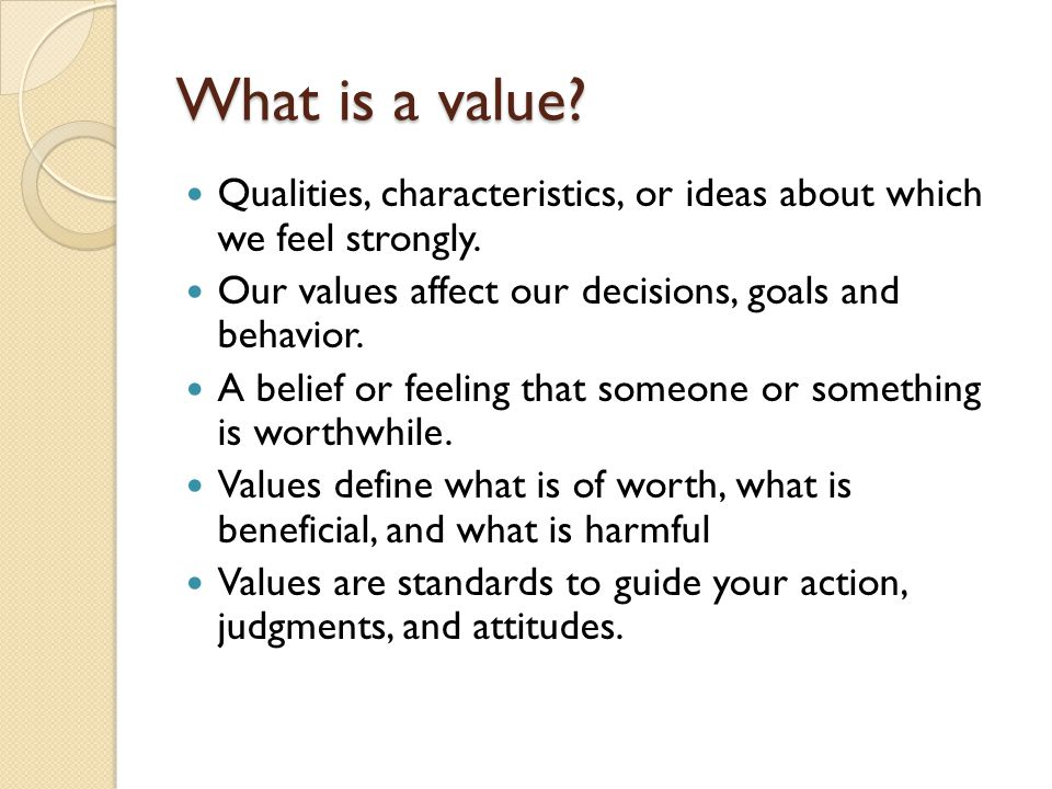What is a value Qualities, characteristics, or ideas about which we feel strongly. Our values affect our decisions, goals and behavior.
