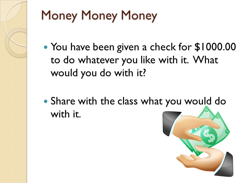 Money Money Money You have been given a check for $1000.00 to do whatever you like with it. What would you do with it