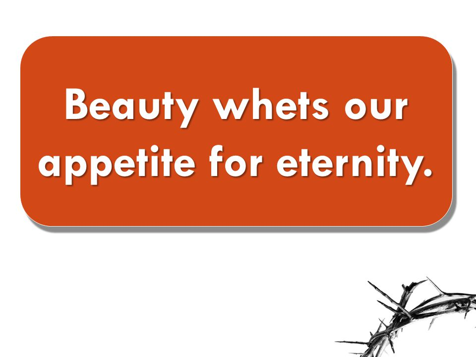 Beauty whets our appetite for eternity.