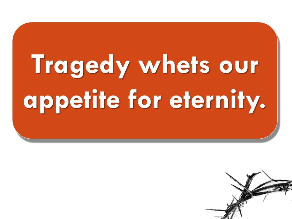 Tragedy whets our appetite for eternity.