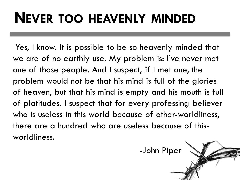 Never too heavenly minded