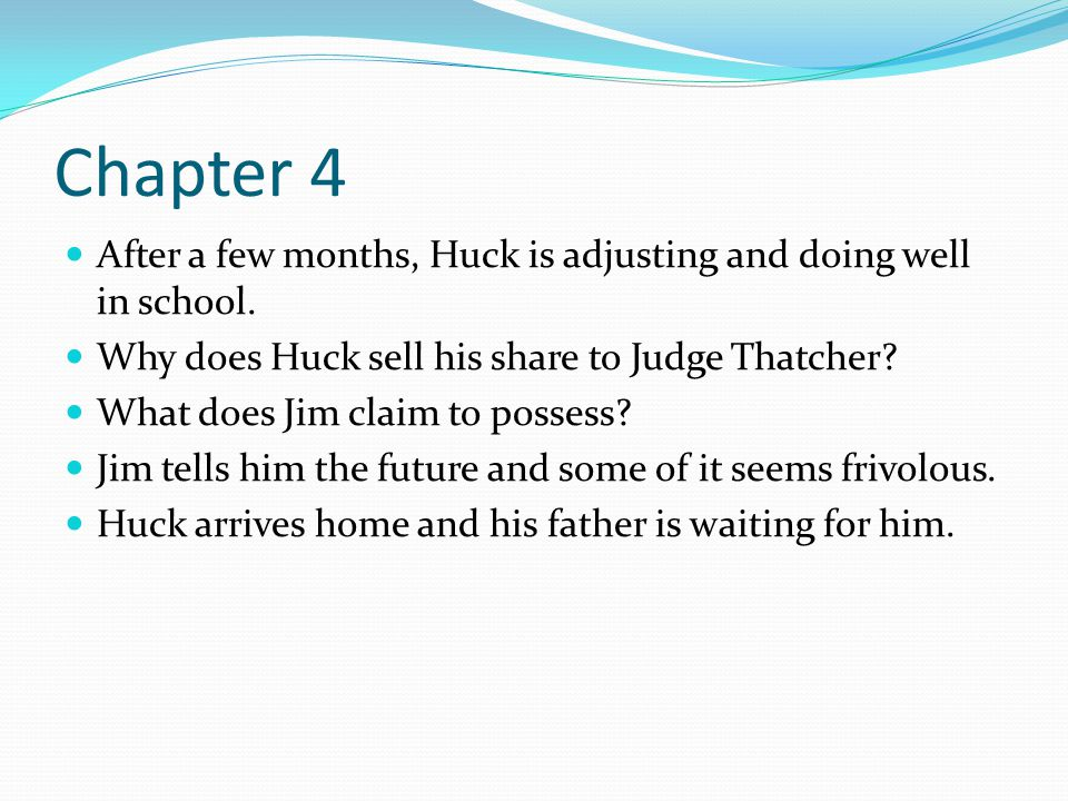 Chapter 4 After a few months, Huck is adjusting and doing well in school. Why does Huck sell his share to Judge Thatcher