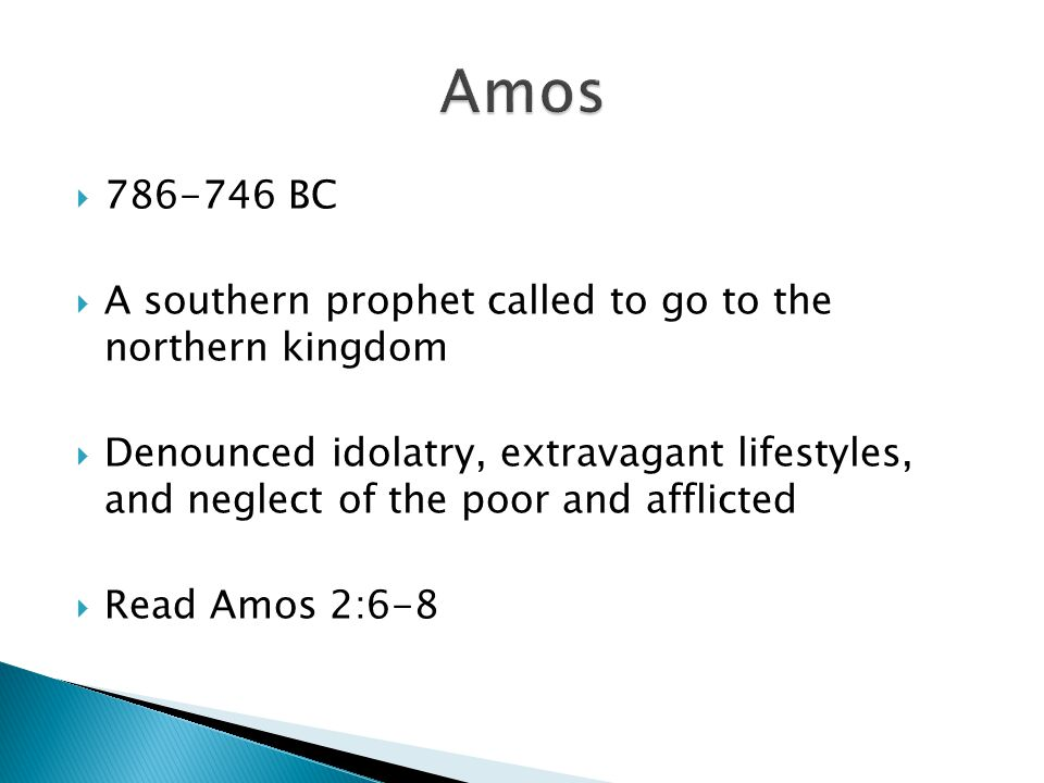 Amos 786-746 BC. A southern prophet called to go to the northern kingdom.