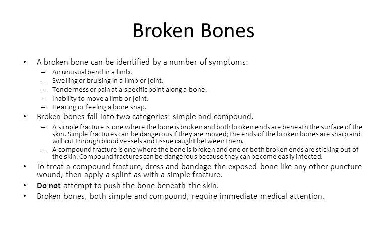 Broken Bones A broken bone can be identified by a number of symptoms:
