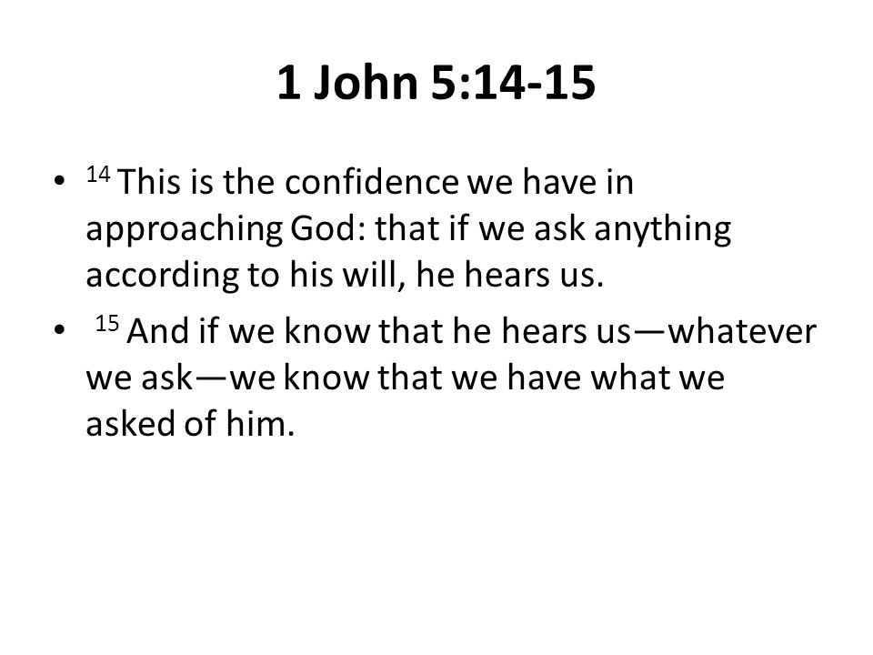 1 John 5:14-15 14 This is the confidence we have in approaching God: that if we ask anything according to his will, he hears us.