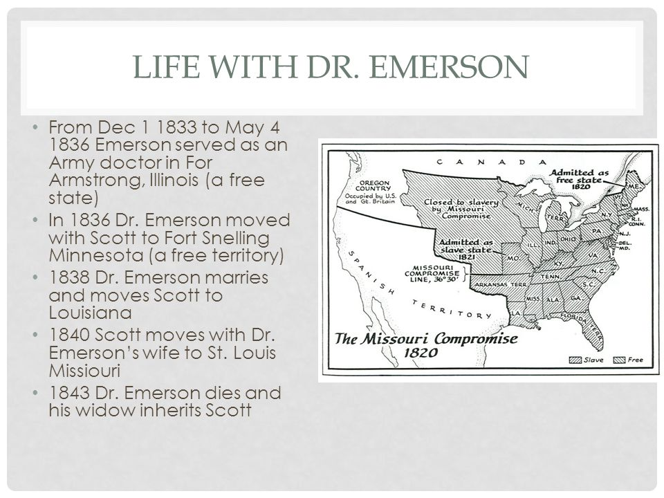 Life with Dr. Emerson From Dec 1 1833 to May 4 1836 Emerson served as an Army doctor in For Armstrong, Illinois (a free state)