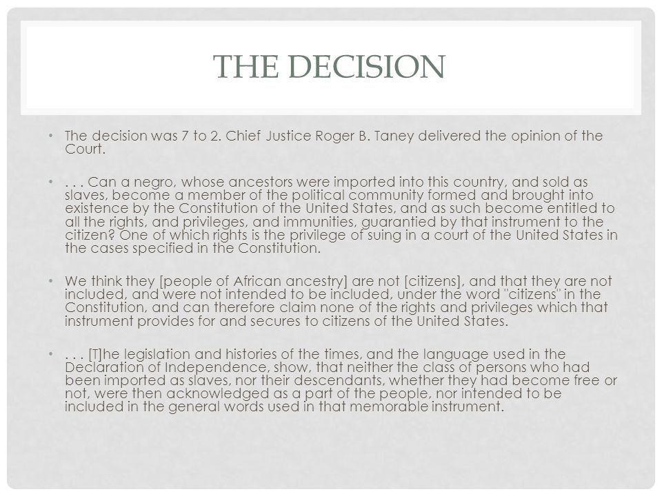 The Decision The decision was 7 to 2. Chief Justice Roger B. Taney delivered the opinion of the Court.