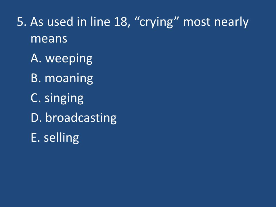 5. As used in line 18, crying most nearly means A. weeping B