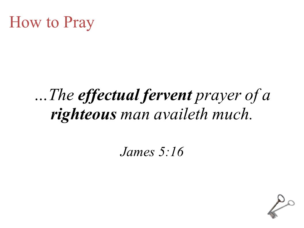 …The effectual fervent prayer of a righteous man availeth much.