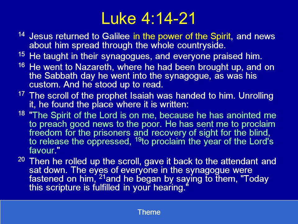 Luke 4:14-21 14 Jesus returned to Galilee in the power of the Spirit, and news about him spread through the whole countryside.