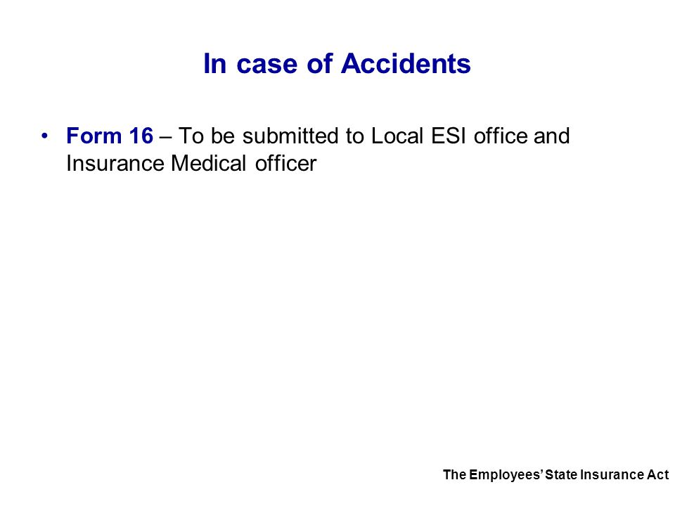 In case of Accidents Form 16 – To be submitted to Local ESI office and Insurance Medical officer.