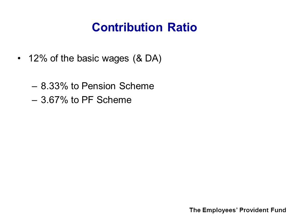 Contribution Ratio 12% of the basic wages (& DA)