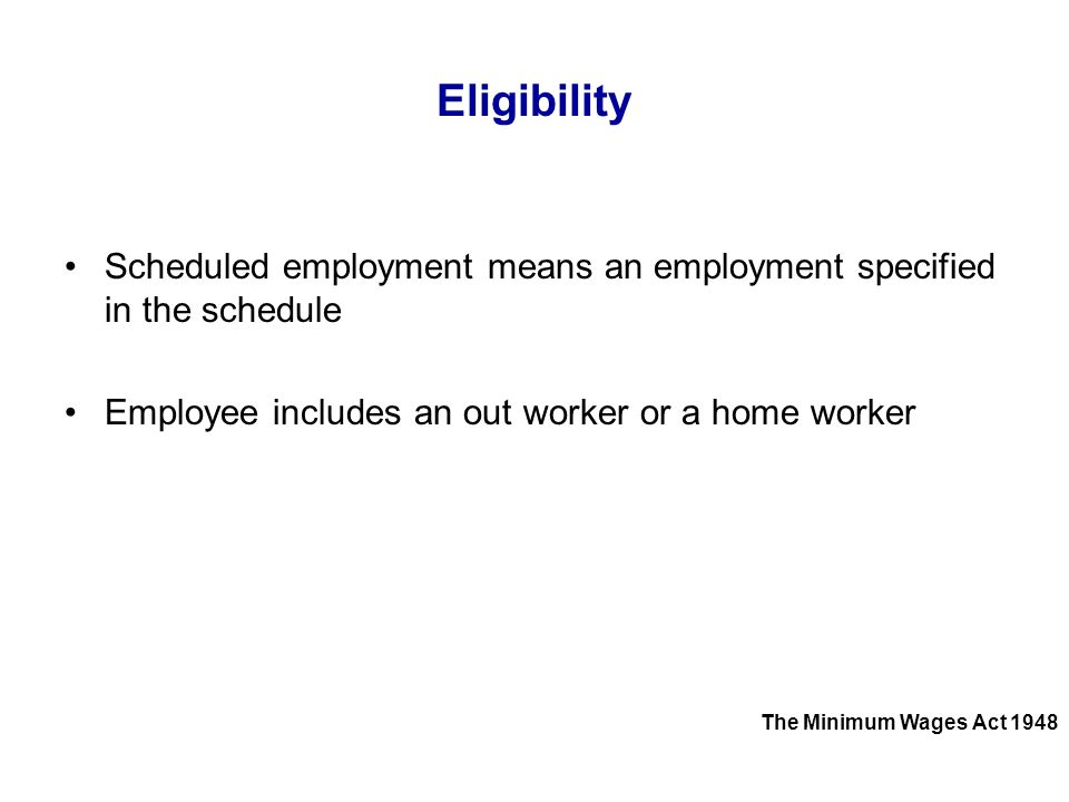 Eligibility Scheduled employment means an employment specified in the schedule. Employee includes an out worker or a home worker.