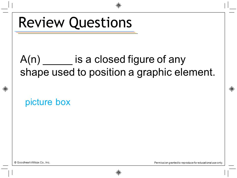 Review Questions A(n) _____ is a closed figure of any shape used to position a graphic element. picture box.