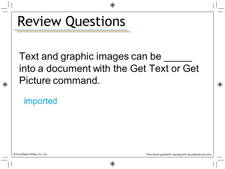 Review Questions Text and graphic images can be _____ into a document with the Get Text or Get Picture command.