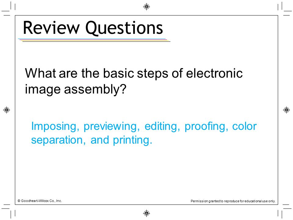 Review Questions What are the basic steps of electronic image assembly Imposing, previewing, editing, proofing, color separation, and printing.
