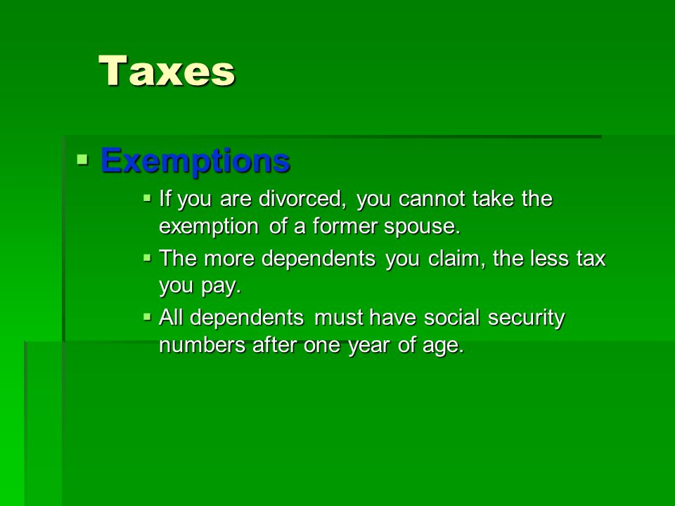 Taxes Exemptions. If you are divorced, you cannot take the exemption of a former spouse. The more dependents you claim, the less tax you pay.