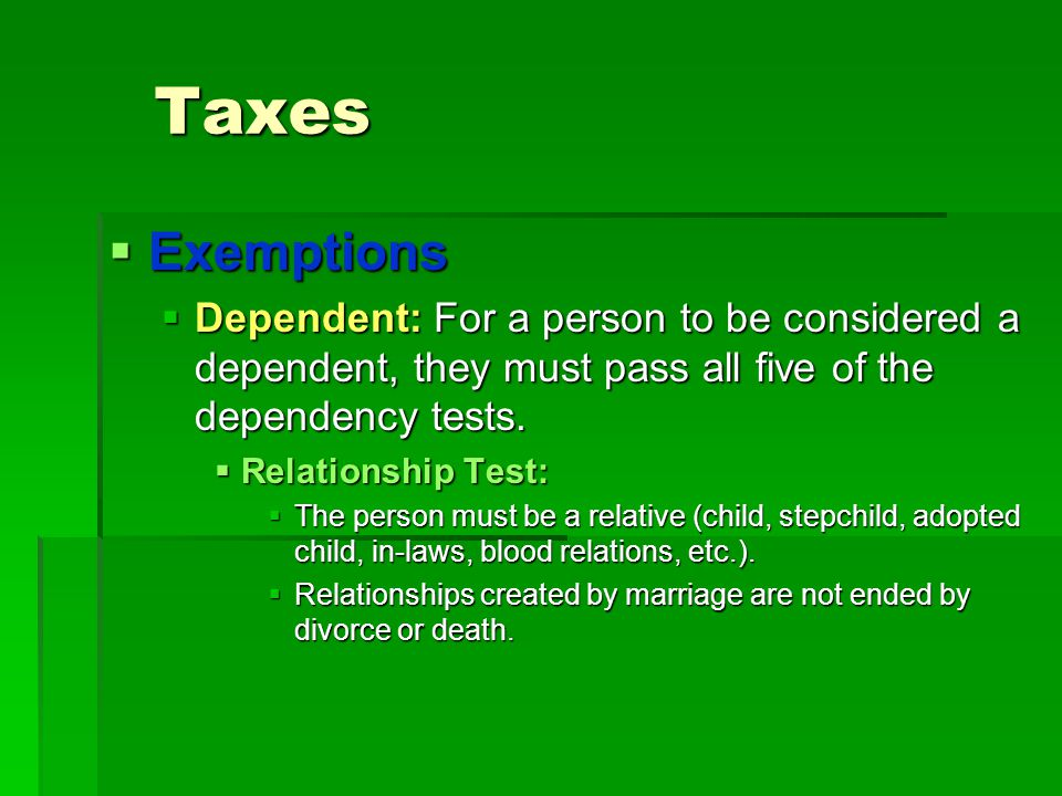 Taxes Exemptions. Dependent: For a person to be considered a dependent, they must pass all five of the dependency tests.
