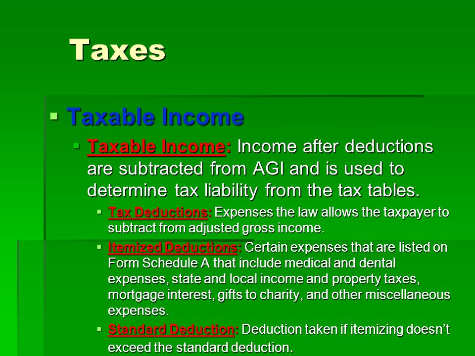 Taxes Taxable Income. Taxable Income: Income after deductions are subtracted from AGI and is used to determine tax liability from the tax tables.