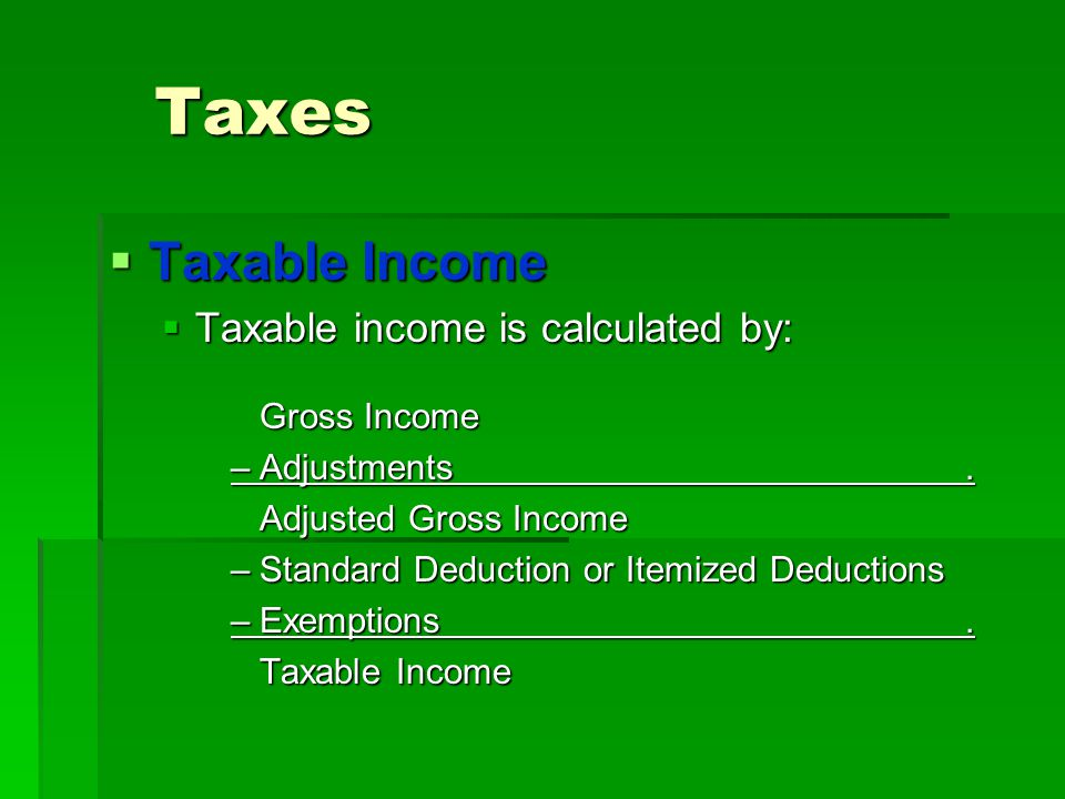 Taxes Taxable Income Taxable income is calculated by: Gross Income