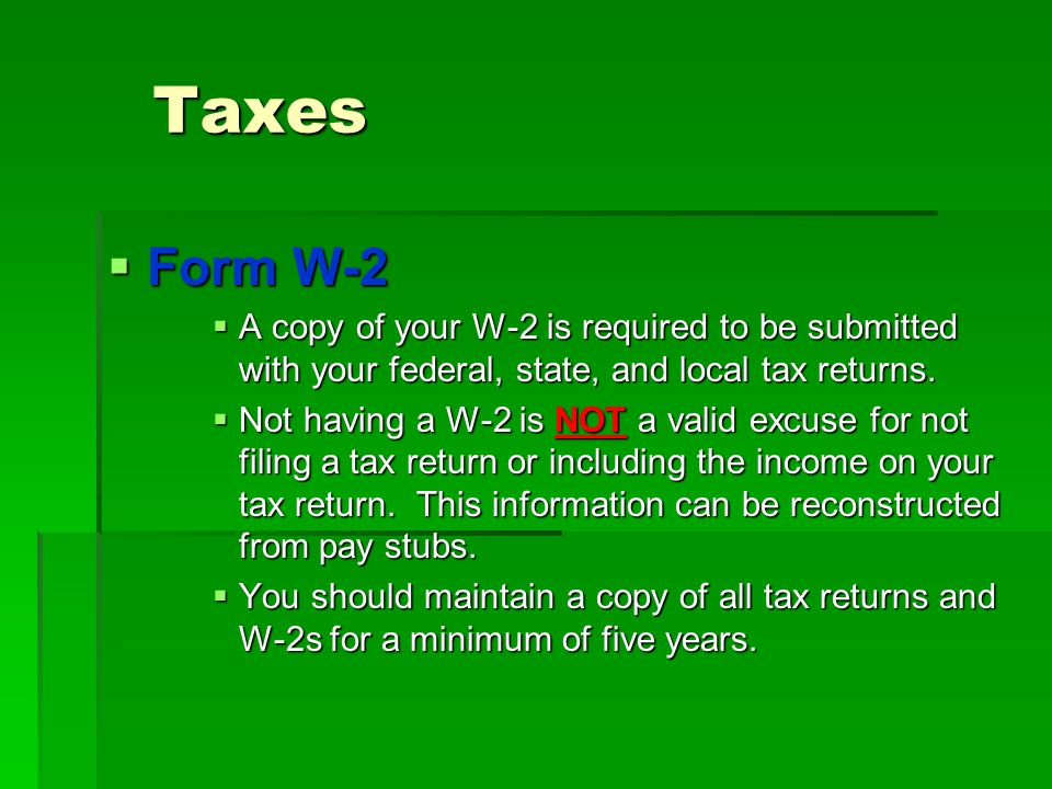 Taxes Form W-2. A copy of your W-2 is required to be submitted with your federal, state, and local tax returns.