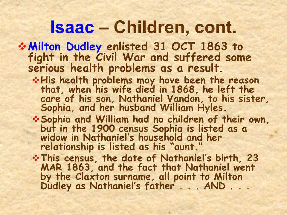 Isaac – Children, cont. Milton Dudley enlisted 31 OCT 1863 to fight in the Civil War and suffered some serious health problems as a result.
