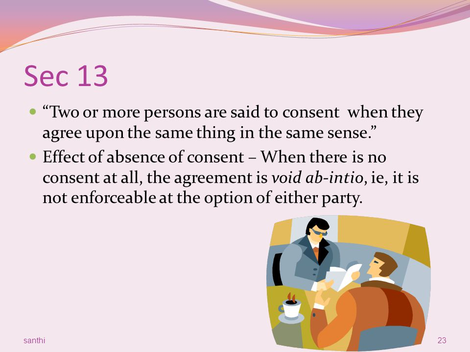 Sec 13 Two or more persons are said to consent when they agree upon the same thing in the same sense.