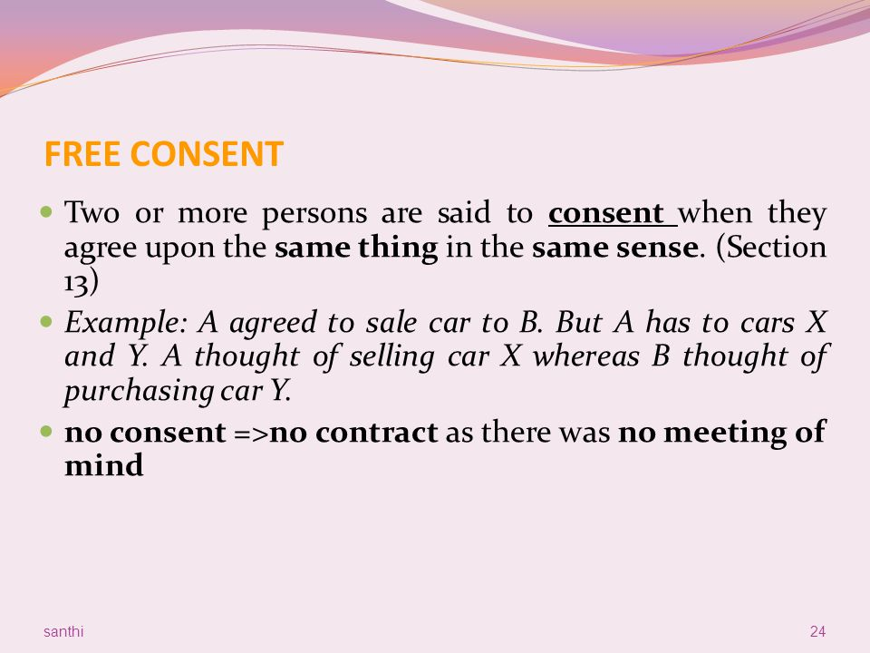 FREE CONSENT Two or more persons are said to consent when they agree upon the same thing in the same sense. (Section 13)