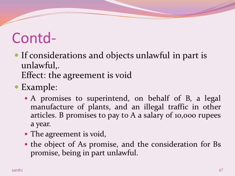 Contd- If considerations and objects unlawful in part is unlawful,. Effect: the agreement is void. Example: